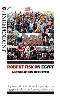 Robert Fisk on Egypt: A Revolution Betrayed: A powerful collection of reportage on Egypt's cycle of awakening and relapse (English Edition) von [Fisk, Robert]