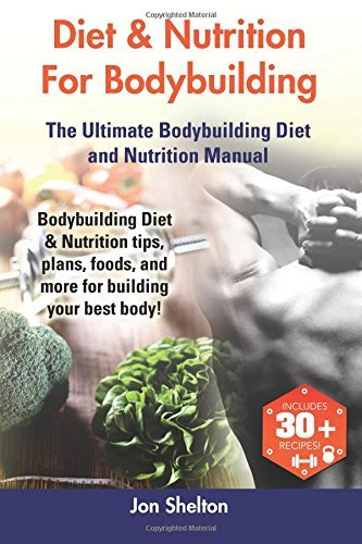 Diet & Nutrition For Bodybuilding: Bodybuilding Diet & Nutrition tips, plans, foods, and more for building your best body! The Ultimate Bodybuilding Diet and Nutrition Manual by Jon Shelton (2015-12-08)
