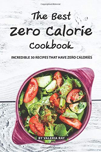 The Best Zero Calorie Cookbook: Incredible 30 Recipes That Have Zero Calories