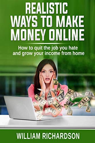 Realistic Ways To Make Money Online: How to quit the job you hate  and grow your income from home (English Edition)