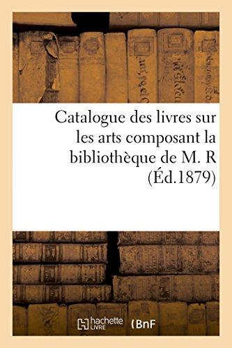 Catalogue des livres sur les arts composant la bibliothèque de M. R