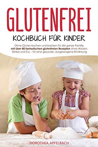 Glutenfrei Kochbuch für Kinder: Ohne Gluten kochen und backen für die ganze Familie