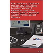 Risk Compliance, Compliance Monitor, GRC, Risk Analyst: Formulas, Principles & References: Just In Time Revision Guide for Success at Any Risk Professionals Job Interview (English Edition)