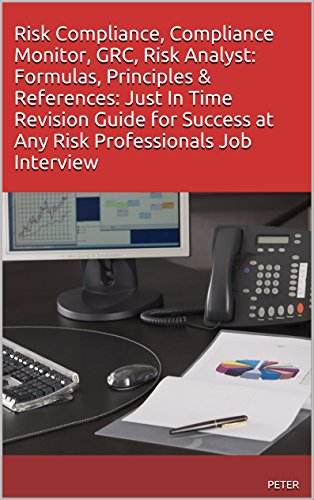 Risk Compliance, Compliance Monitor, GRC, Risk Analyst: Formulas, Principles & References: Just In Time Revision Guide for Success at Any Risk Professionals Job Interview