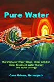 Pure Water: The Science of Water, Waves, Water Pollution, Water Treatment, Water Therapy and Water Ecology (English Edition)