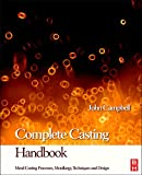 Complete Casting Handbook: Metal Casting Processes, Techniques and Design