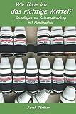 Wie finde ich das richtige Mittel? Illustrierte Grundlagen zur Selbstbehandlung mit Homöopathie. Die sichere Auswahl der passenden Arznei in 10 Minuten. So gewinnen Sie Zeit und Selbstvertrauen