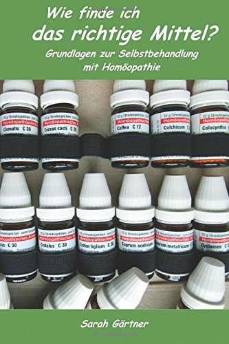 Wie finde ich das richtige Mittel? Illustrierte Grundlagen zur Selbstbehandlung mit Homöopathie. Die sichere Auswahl der passenden Arznei in 10 Minuten. So gewinnen Sie Zeit und Selbstvertrauen -