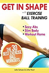 Get In Shape With Exercise Ball Training: The 30 Best Exercise Ball Workouts For Sexy Abs And A Slim Body At Home (Get In Shape Workout Routines and Exercises) (Volume 1) by Julie Schoen (2013-06-12)