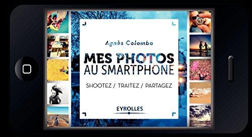Mes photos au smartphone: Shootez, traitez, partagez !