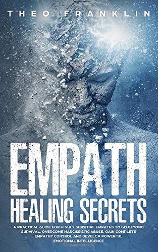 Empath Healing Secrets: A Practical Guide For Highly Sensitive Empaths To  Go Beyond Survival, Overcome Narcissistic Abuse, Gain Complete Empathy