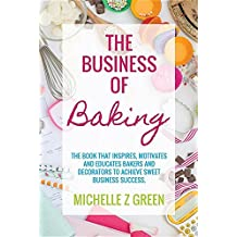 The Business of Baking: The book that inspires, motivates and educates bakers and decorators to achieve sweet business success