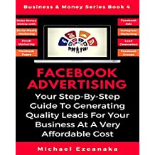 Facebook Advertising: Your Step-By-Step Guide To Generating Quality Leads, Sales And Profits For Your Business At A Very Affordable Cost (Business & Money Series 4)