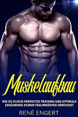Muskelaufbau - Wie du durch perfektes Training und optimale Ernaehrung deinen Traumkoerper erreichst (Muskeln aufbauen, Bodybuilding, Muskelwachstum, Fitness, Topform, Trainingsplan, Muskeltraining)