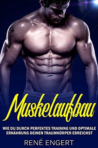 Muskelaufbau - Wie du durch perfektes Training und optimale Ernährung deinen Traumkörper erreichst (Muskeln aufbauen, Bodybuilding, Muskelwachstum, Fitness, Topform, Trainingsplan, Muskeltraining) (Ernährungs-guide)