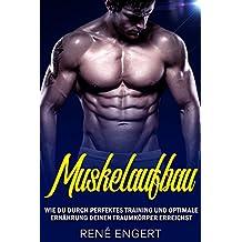 Muskelaufbau - Wie du durch perfektes Training und optimale Ernährung deinen Traumkörper erreichst (Muskeln aufbauen, Bodybuilding, Muskelwachstum, Fitness, Topform, Trainingsplan, Muskeltraining)