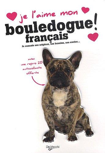 Je l'aime mon Bouledogue français ! : Tout ce que je dois savoir pour le rendre heureux