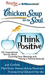 Chicken Soup for the Soul: Think Positive: 101 Inspirational Stories about Counting Your Blessings and Having a Positive Attitude by Jack Canfield (2010-12-20)