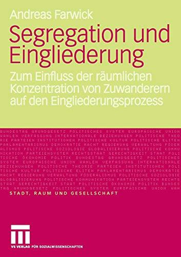 Segregation Und Eingliederung: Zum Einfluss der räumlichen Konzentration von Zuwanderern auf den Eingliederungsprozess (Stadt, Raum und Gesellschaft) (German Edition)