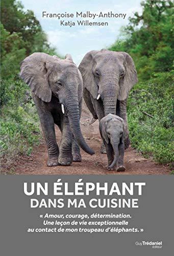 Un éléphant dans ma cuisine : Leçons de courage, de détermination et d'amour inspirées par un troupeau d'éléphants par  Françoise Malby-Anthony, Katja Willemsen