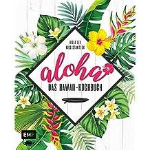 Aloha – Das Hawaii-Kochbuch: Poke, Huli-Huli-Hähnchen & Acai-Bowl: über 80 authentische Rezepte aus der Tiki-Küche für zu Hause