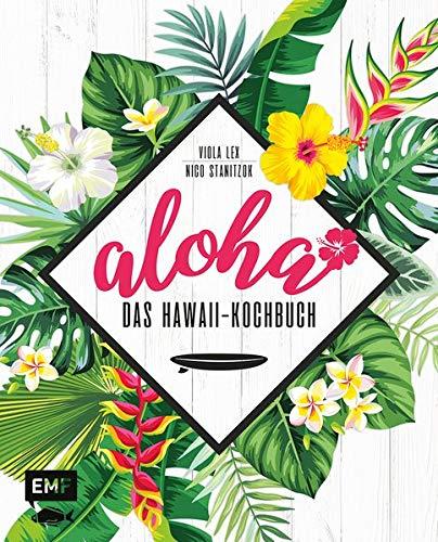 Aloha – Das Hawaii-Kochbuch: Poke-Bowl, Huli-Huli-Hähnchen & Piña-Colada-Torte: über 80 authentische Rezepte aus der Tiki-Küche für zu Hause
