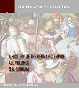 A History of the Germanic Empire: All Volumes (English Edition) von [Dunham, S.A.]