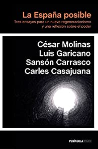 La España posible: Tres ensayos para un nuevo regeneracionismo y una reflexión sobre el poder par César Molinas Sans