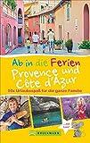 Familienreiseführer: Ab in die Ferien Provence und Cote d'Azur. Tipps für Erlebnisurlaub in Frankreich mit Kindern. Ferien in der Provence und an der Cote d'Azur für die ganze Familie.