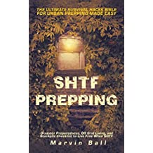 SHTF Prepping: The Ultimate Survival Hacks Bible for Urban Prepping Made Easy; Disaster Preparedness, Off Grid Living, and Stockpile Checklist to Live Free When SHTF (English Edition)