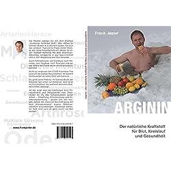 Arginin - Der natürliche Kraftstoff für Blut, Kreislauf und Gesundheit: Schenken Sie dieses Buch Ihrem Arzt! Und drei Bekannten, die Sie gerne wieder gesund sehen möchten.