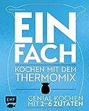 Einfach - Kochen mit dem Thermomix: Genial kochen mit 2-6 Zutaten