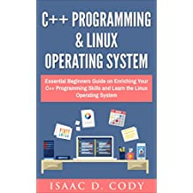 C++ and Linux Operating System 2 Bundle Manuscript Essential Beginners Guide on Enriching Your C++ Programming Skills and Learn the Linux Operating System (English Edition)