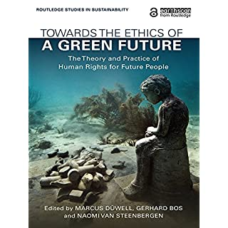 Towards the Ethics of a Green Future (Open Access): The Theory and Practice of Human Rights for Future People (Routledge Studies in Sustainability)