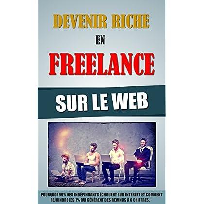 Devenir Riche En Freelance Sur Le Web: Pourquoi 99% Des Indépendants Echouent Sur Internet Et Comment Rejoindre Les 1% Qui Génèrent Des Revenus A 6 Chiffres.