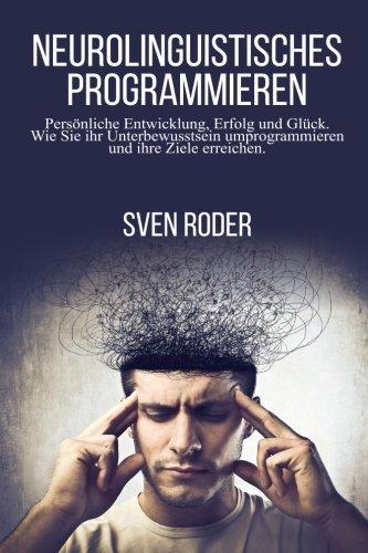 Neurolinguistisches Programmieren: Persönliche Entwicklung, Erfolg und Glück. Wie Sie ihr Unterbewusstsein umprogrammieren und ihre Ziele erreichen.