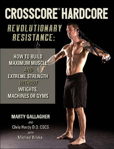 Crosscore Hardcore: Revolutionary Resistance: How to Build Maximum Muscle and Extreme Strength Without Weights, Machines or Gyms -