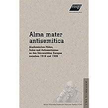 Alma mater antisemitica: Akademisches Milieu, Juden und Antisemitismus an den Universitäten Europas zwischen 1918 und 1939 (Beiträge zur ... Instituts für Holocaust-Studien (VWI))