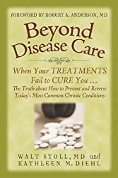 Beyond Disease Care: When Your TREATMENTS Fail to CURE You. The Truth about How to Prevent and Reverse Today's Most Common Chronic Conditions