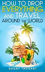 How to Drop Everything And Travel Around The World - How to Do It, Where to Go & Why It's Cheaper Than You Think by Dagny Taggart (2014-08-20)