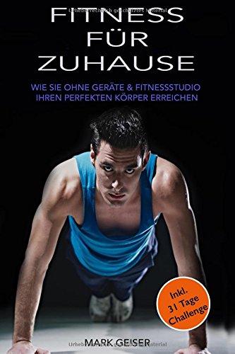 Fitness für Zuhause: Wie sie OHNE GERÄTE & ohne FITNESSSTUDIO ihren Perfekten Körper erreichen (Inkl. 31 Tage Challenge) (Das Perfekte Zuhause)