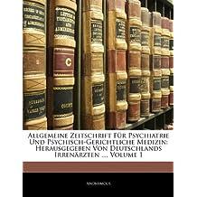Allgemeine Zeitschrift Für Psychiatrie Und Psychisch-Gerichtliche Medizin: Herausgegeben Von Deutschlands Irrenärzten ..., Erster Band