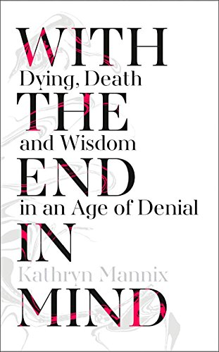 With the End in Mind: Dying, Death and Wisdom in an Age of Denial por Kathryn Mannix