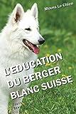 L'EDUCATION DU BERGER BLANC SUISSE: Toutes les astuces pour un Berger Blanc Suisse bien éduqué...
