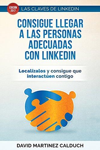 Consigue llegar a las personas adecuadas con LinkedIn: Localizalos y consigue que interactuen contigo: Volume 2 (Las claves de LinkedIn)