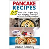 Pancake Recipes: 25 Must-Eat, Super Easy and Yummy Pancakes without Gaining Weight!( low calorie pancake recipes)