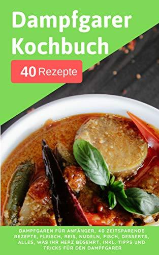 Dampfgarer Kochbuch: Dampfgaren für Anfänger + 40 zeitsparende Rezepte, Fleisch, Reis, Nudeln, Fisch, Desserts, Alles, was ihr Herz begehrt, Inkl. Tipps und Tricks für den Dampfgarer