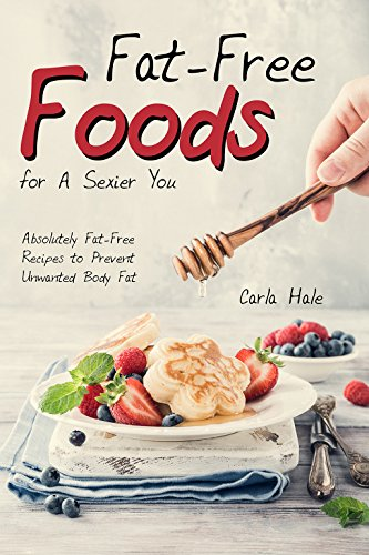 Fat-Free Foods for A Sexier You: Absolutely Fat-Free Recipes to Prevent Unwanted Body Fat (English Edition)