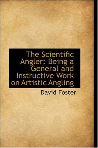 The Scientific Angler: Being a General and Instructive Work on Artistic Angling