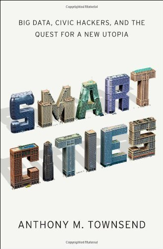 Smart Cities: Big Data, Civic Hackers, and the Quest for a New Utopia by Townsend, Anthony M. (2013) Hardcover
